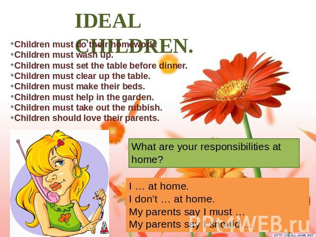 IDEAL CHILDREN. Children must do their homework. Children must wash up. Children must set the table before dinner. Children must clear up the table. Children must make their beds. Children must help in the garden. Children must take out the rubbish.…