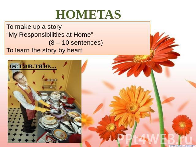 "HOMETASK. To make up a story ""My Responsibilities at Home"". (8 – 10 sentences) To learn the story by heart."