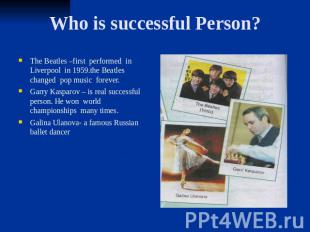 Who is successful Person? The Beatles –first performed in Liverpool in 1959.the