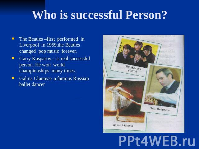 Who is successful Person? The Beatles –first performed in Liverpool in 1959.the Beatles changed pop music forever. Garry Kasparov – is real successful person. He won world championships many times. Galina Ulanova- a famous Russian ballet dancer