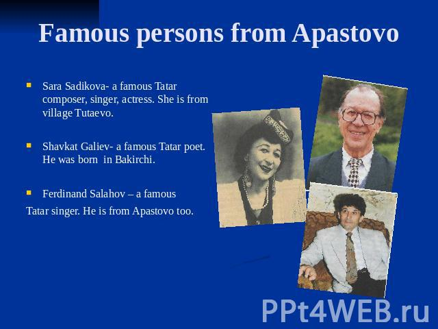 Famous persons from Apastovo Sara Sadikova- a famous Tatar composer, singer, actress. She is from village Tutaevo. Shavkat Galiev- a famous Tatar poet. He was born in Bakirchi. Ferdinand Salahov – a famous Tatar singer. He is from Apastovo too.