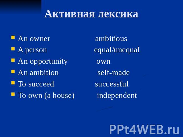 Активная лексика An owner ambitious A person equal/unequal An opportunity own An ambition self-made To succeed successful To own (a house) independent