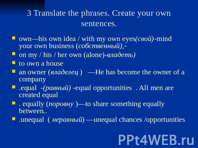 3 Translate the phrases. Create your own sentences. own—his own idea / with my own eyes(свой)-mind your own business (собственный),- on my / his / her own (alone)-владеть) to own a house an owner (владелец ) —He has become the owner of a company .eq…