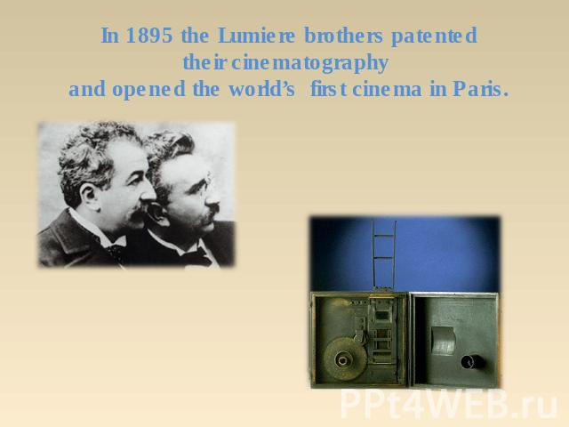 In 1895 the Lumiere brothers patented their cinematography and opened the world's first cinema in Paris.