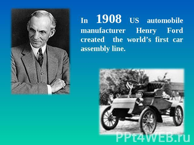 In 1908 US automobile manufacturer Henry Ford created the world's first car assembly line.