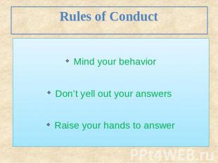 Rules of Conduct Mind your behavior Don't yell out your answers Raise your hands