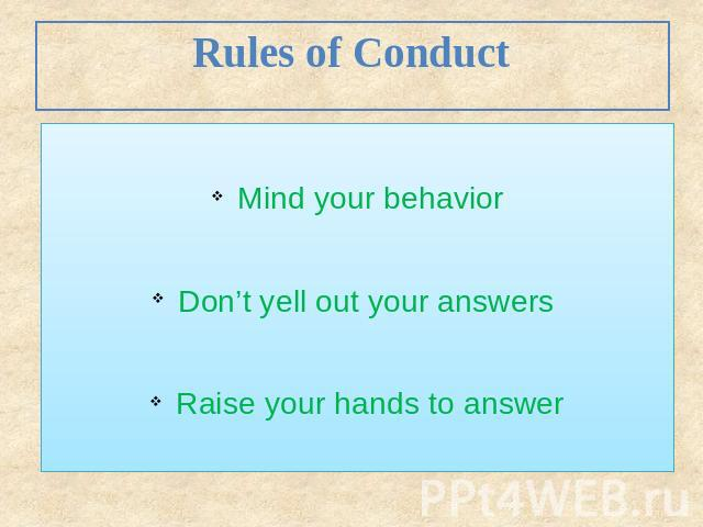 Rules of Conduct Mind your behavior Don't yell out your answers Raise your hands to answer