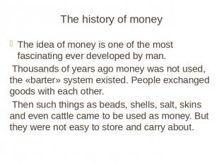 The history of money The idea of money is one of the most fascinating ever devel