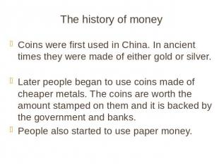 The history of money Coins were first used in China. In ancient times they were