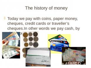 The history of money Today we pay with coins, paper money, cheques, credit cards