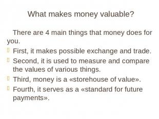 What makes money valuable? There are 4 main things that money does for you. Firs