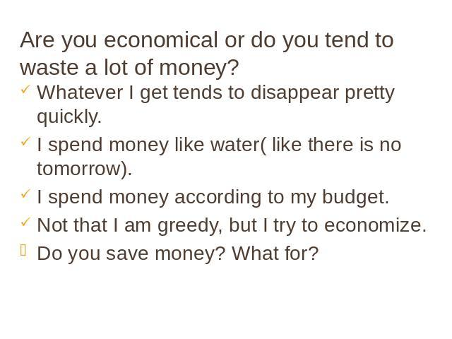 Are you economical or do you tend to waste a lot of money? Whatever I get tends to disappear pretty quickly. I spend money like water( like there is no tomorrow). I spend money according to my budget. Not that I am greedy, but I try to economize. Do…