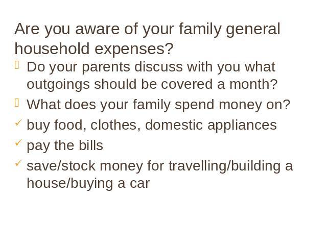 Are you aware of your family general household expenses? Do your parents discuss with you what outgoings should be covered a month? What does your family spend money on? buy food, clothes, domestic appliances pay the bills save/stock money for trave…