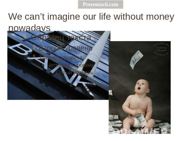 We can't imagine our life without money nowadays