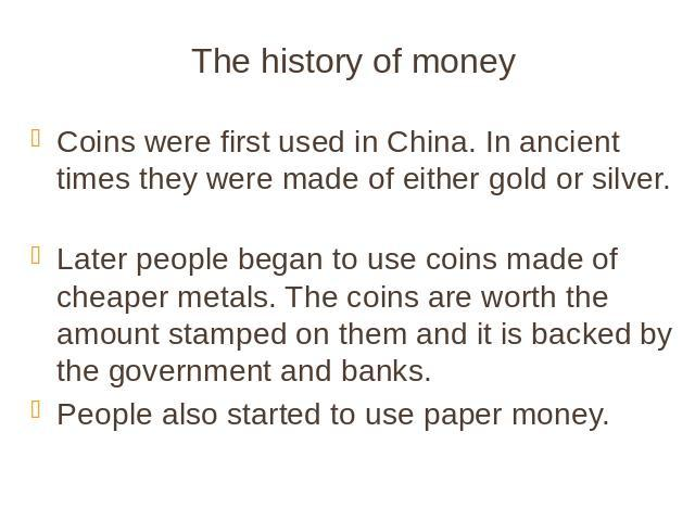 The history of money Coins were first used in China. In ancient times they were made of either gold or silver. Later people began to use coins made of cheaper metals. The coins are worth the amount stamped on them and it is backed by the government …