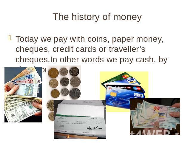 The history of money Today we pay with coins, paper money, cheques, credit cards or traveller's cheques.In other words we pay cash, by check or by card.
