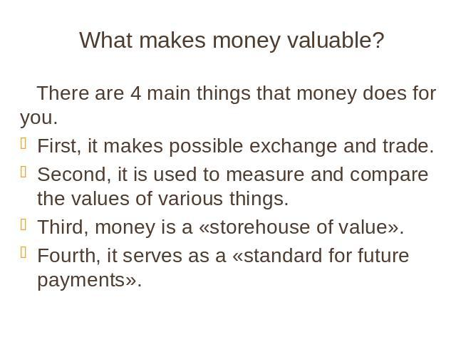 What makes money valuable? There are 4 main things that money does for you. First, it makes possible exchange and trade. Second, it is used to measure and compare the values of various things. Third, money is a «storehouse of value». Fourth, it serv…