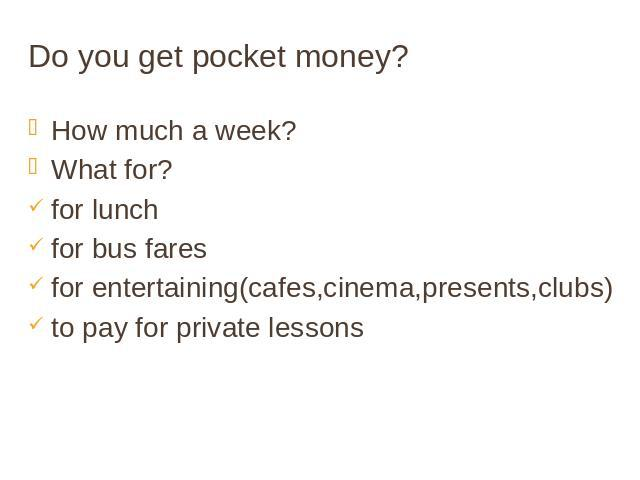 Do you get pocket money? How much a week? What for? for lunch for bus fares for entertaining(cafes,cinema,presents,clubs) to pay for private lessons