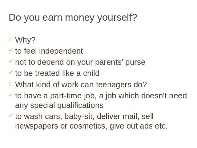Do you earn money yourself? Why? to feel independent not to depend on your parents' purse to be treated like a child What kind of work can teenagers do? to have a part-time job, a job which doesn't need any special qualifications to wash cars, baby-…