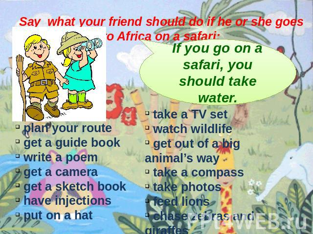 Say what your friend should do if he or she goes to Africa on a safari: If you go on a safari, you should take water. plan your route get a guide book write a poem get a camera get a sketch book have injections put on a hat take a TV set watch wildl…