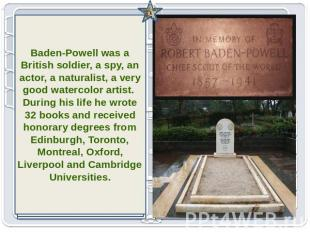 Baden-Powell was a British soldier, a spy, an actor, a naturalist, a very good w