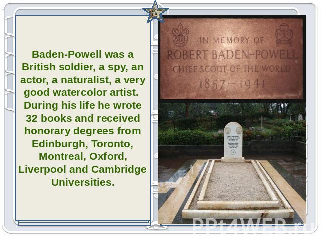 Baden-Powell was a British soldier, a spy, an actor, a naturalist, a very good watercolor artist. During his life he wrote 32 books and received honorary degrees from Edinburgh, Toronto, Montreal, Oxford, Liverpool and Cambridge Universities.