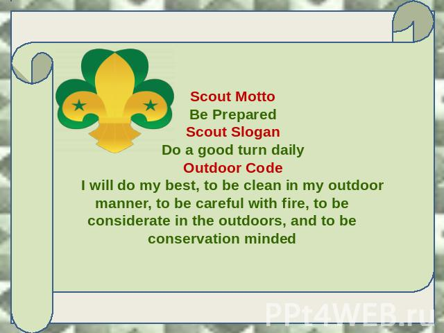 Scout Motto Be Prepared Scout Slogan Do a good turn daily Outdoor Code I will do my best, to be clean in my outdoor manner, to be careful with fire, to be considerate in the outdoors, and to be conservation minded