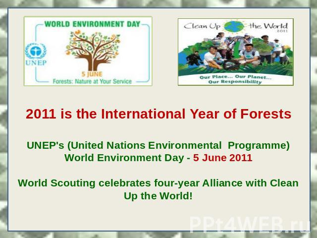 2011 is the International Year of Forests UNEP's (United Nations Environmental Programme) World Environment Day - 5 June 2011  World Scouting celebrates four-year Alliance with Clean Up the World!