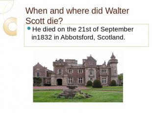 When and where did Walter Scott die? He died on the 21st of September in1832 in