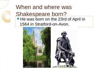 When and where was Shakespeare born? He was born on the 23rd of April in 1564 in