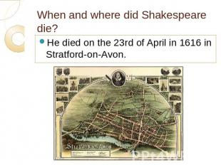 When and where did Shakespeare die? He died on the 23rd of April in 1616 in Stra