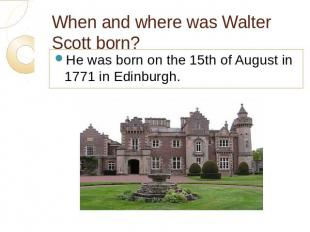 When and where was Walter Scott born? He was born on the 15th of August in 1771