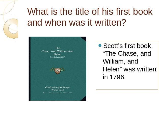 "What is the title of his first book and when was it written? Scott's first book ""The Chase, and William, and Helen"" was written in 1796."