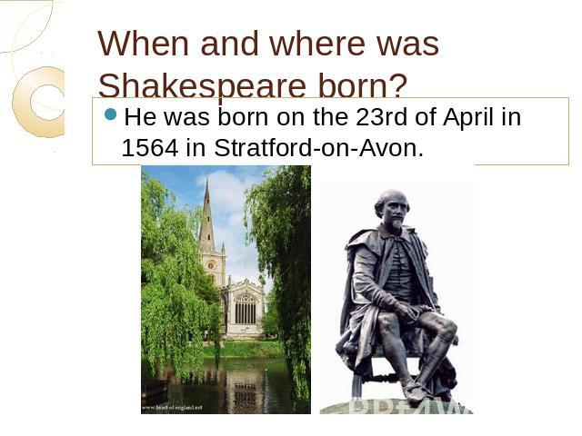 When and where was Shakespeare born? He was born on the 23rd of April in 1564 in Stratford-on-Avon.