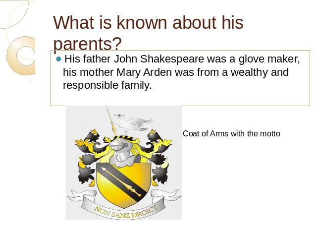 What is known about his parents? His father John Shakespeare was a glove maker, his mother Mary Arden was from a wealthy and responsible family.