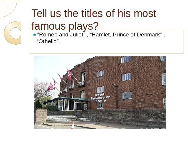 "Tell us the titles of his most famous plays? ""Romeo and Juliet"" , ""Hamlet, Prince of Denmark"" , ""Othello"" ."