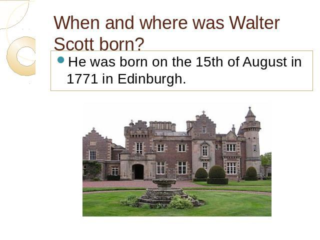 When and where was Walter Scott born? He was born on the 15th of August in 1771 in Edinburgh.