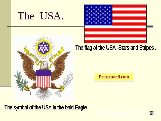 The USA. The flag of the USA -Stars and Stripes . The symbol of the USA is the bold Eagle