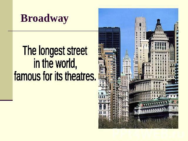 Broadway The longest street in the world, famous for its theatres.