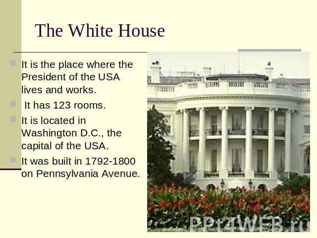 The White House It is the place where the President of the USA lives and works. It is the place where the President of the USA lives and works. It has 123 rooms. It is located in Washington D.C., the capital of the USA. It was built in 1792-1800 on …