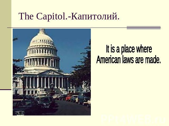 The Capitol.-Капитолий.It is a place where American laws are made.