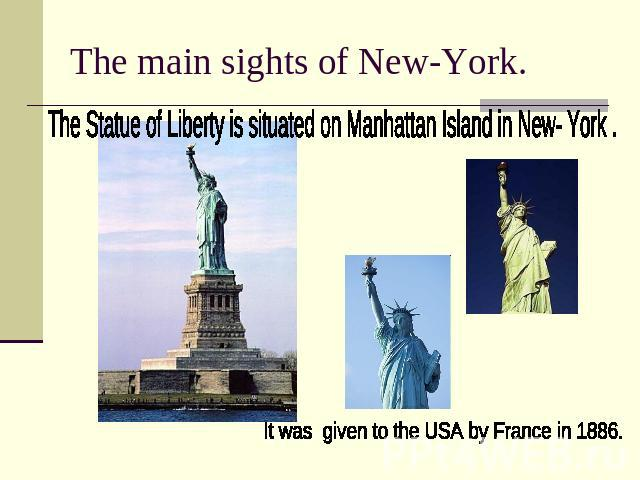 The main sights of New-York.The Statue of Liberty is situated on Manhattan Island in New- York . It was given to the USA by France in 1886.