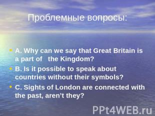Проблемные вопросы: A. Why can we say that Great Britain is a part of the Kingdo