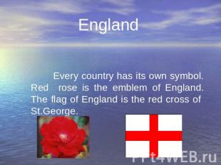 England Every country has its own symbol. Red rose is the emblem of England. The