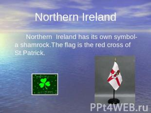 Northern Ireland has its own symbol- a shamrock.The flag is the red cross of St.