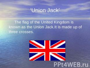 'Union Jack' The flag of the United Kingdom is known as the Union Jack.It is mad