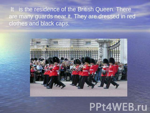 It is the residence of the British Queen. There are many guards near it. They are dressed in red clothes and black caps.