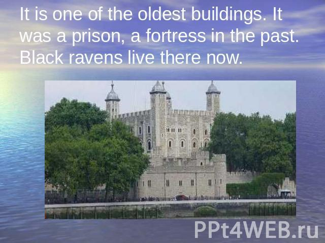It is one of the oldest buildings. It was a prison, a fortress in the past. Black ravens live there now.