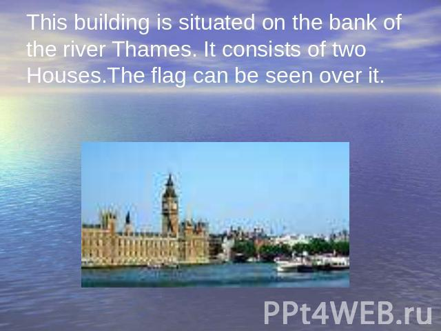 This building is situated on the bank of the river Thames. It consists of two Houses.The flag can be seen over it.