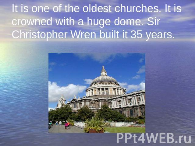 It is one of the oldest churches. It is crowned with a huge dome. Sir Christopher Wren built it 35 years.